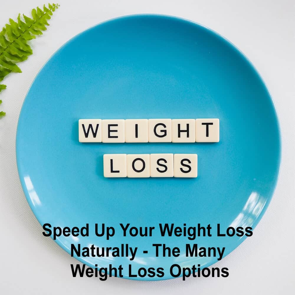 Speed Up Your Weight Loss Naturally – The Many Weight Loss Options